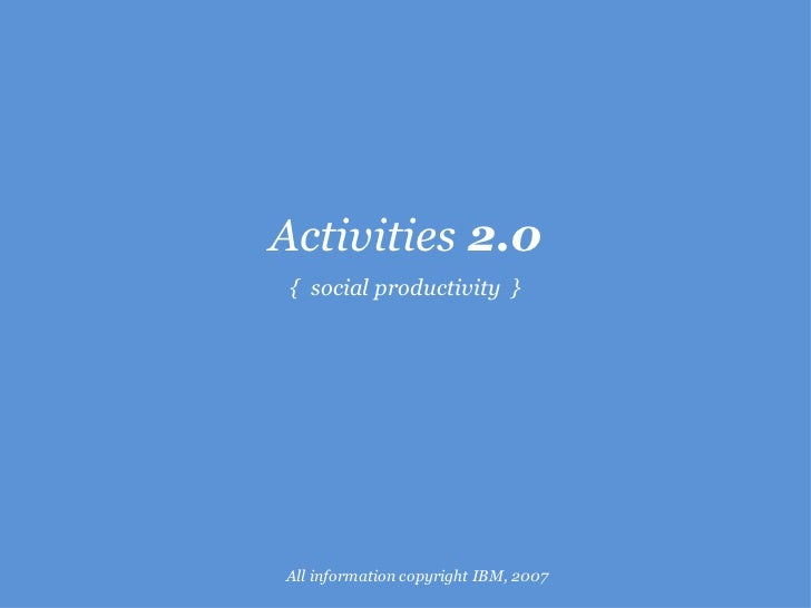 Activities  2.0 {  social productivity  } All information copyright IBM, 2007