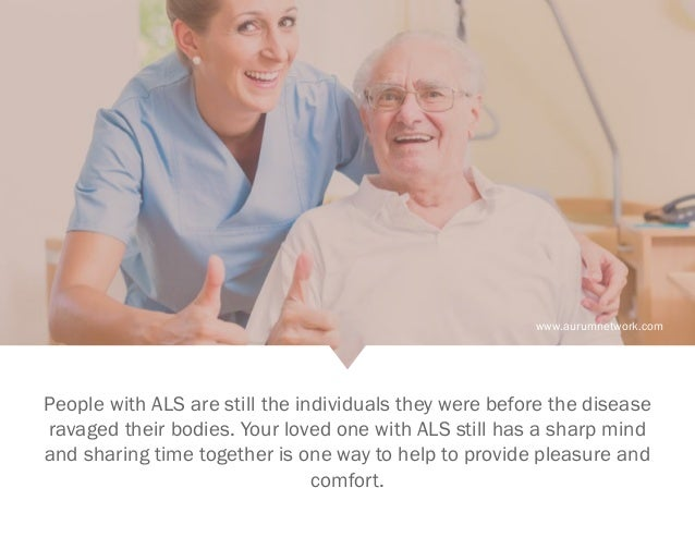 www.aurumnetwork.com People with ALS are still the individuals they were before the disease ravaged their bodies. Your lov...