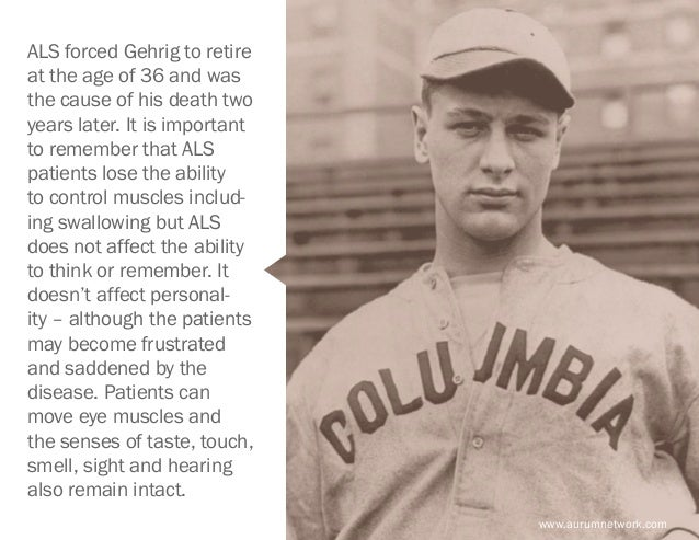 www.aurumnetwork.com ALS forced Gehrig to retire at the age of 36 and was the cause of his death two years later. It is im...