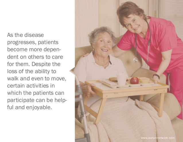 www.aurumnetwork.com As the disease progresses, patients become more depen- dent on others to care for them. Despite the l...