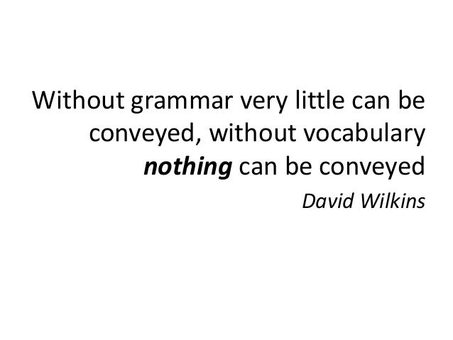 Without grammar very little can be    conveyed, without vocabulary         nothing can be conveyed                       D...