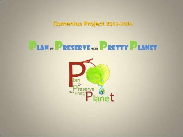 Comenius Project 2012-2014Planto Preservethis PrettyPlanet