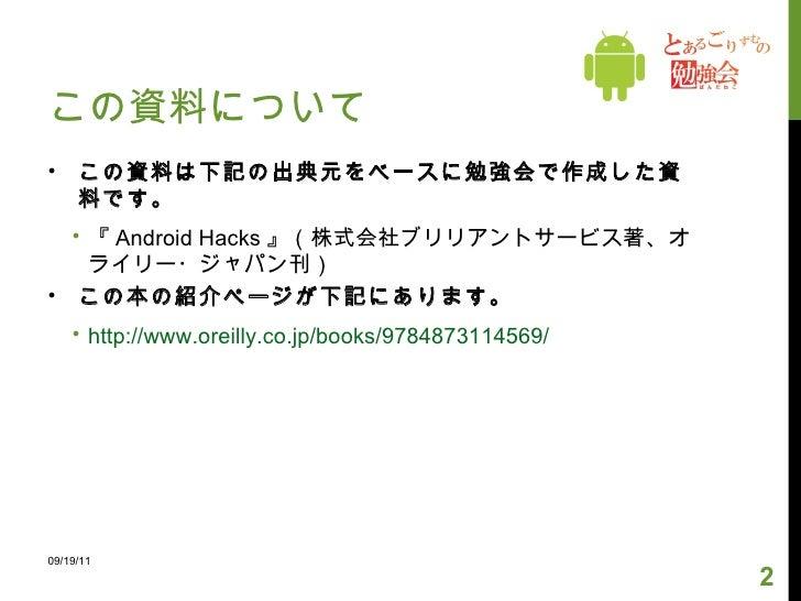 この資料について <ul><li>この資料は下記の出典元をベースに勉強会で作成した資料です。 </li></ul><ul><ul><li>『 Android Hacks 』(株式会社ブリリアントサービス著、オライリー・ジャパン刊) </li><...