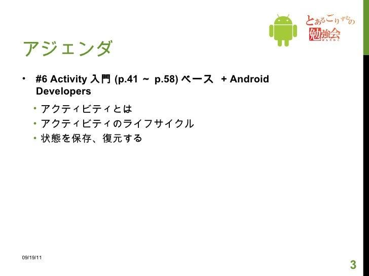 アジェンダ <ul><li>#6 Activity 入門 (p.41 ~ p.58) ベース  + Android Developers </li></ul><ul><ul><li>アクティビティとは </li></ul></ul><ul><u...