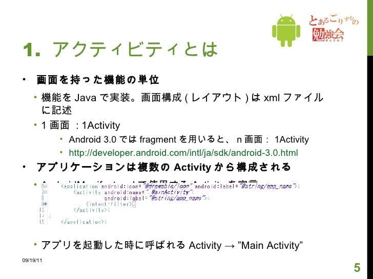 1.  アクティビティとは <ul><li>画面を持った機能の単位 </li></ul><ul><ul><li>機能を Java で実装。画面構成 ( レイアウト ) は xml ファイルに記述 </li></ul></ul><ul><ul><...