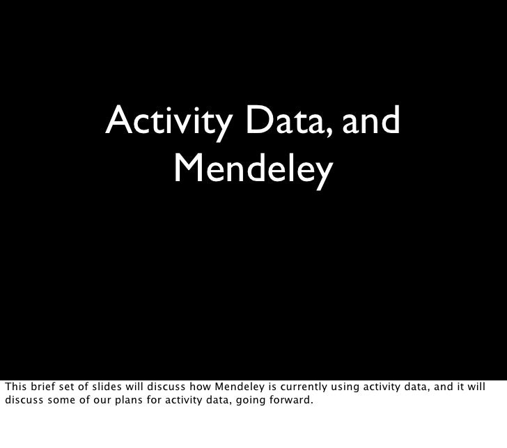 Activity Data, and                         Mendeley     This brief set of slides will discuss how Mendeley is currently us...
