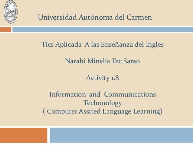 Universidad Autónoma del Carmen Tics Aplicada A las Enseñanza del Ingles Narahi Minelia Tec Sarao Activity 1.8 Information...
