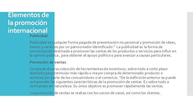 Elementos de la promoción internacional  Publicidad  Publicidad es cualquier forma pagada de presentación no personal y ...