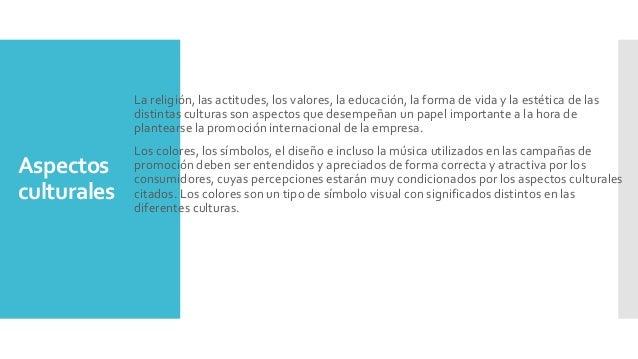 Aspectos culturales La religión, las actitudes, los valores, la educación, la forma de vida y la estética de las distintas...