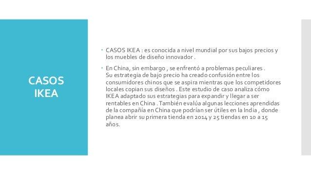 CASOS IKEA  CASOS IKEA : es conocida a nivel mundial por sus bajos precios y los muebles de diseño innovador .  En China...