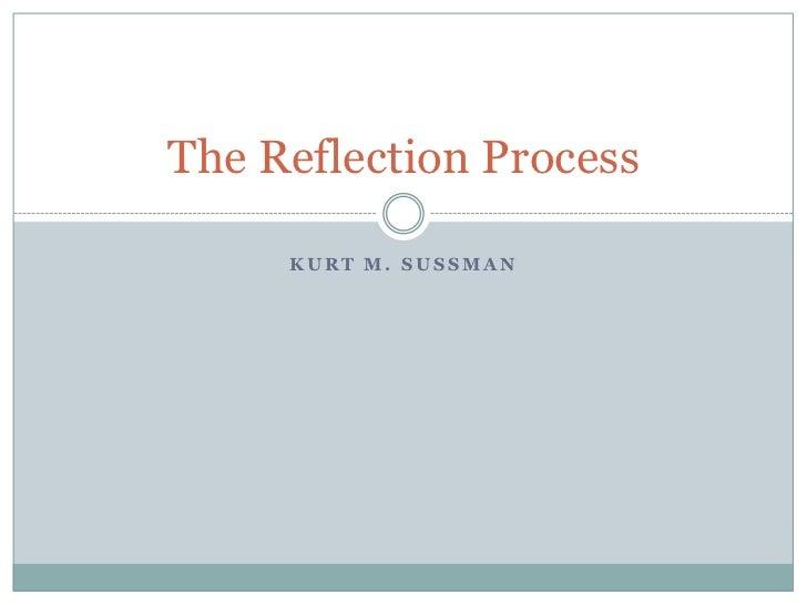 Kurt M. Sussman<br />The Reflection Process<br />