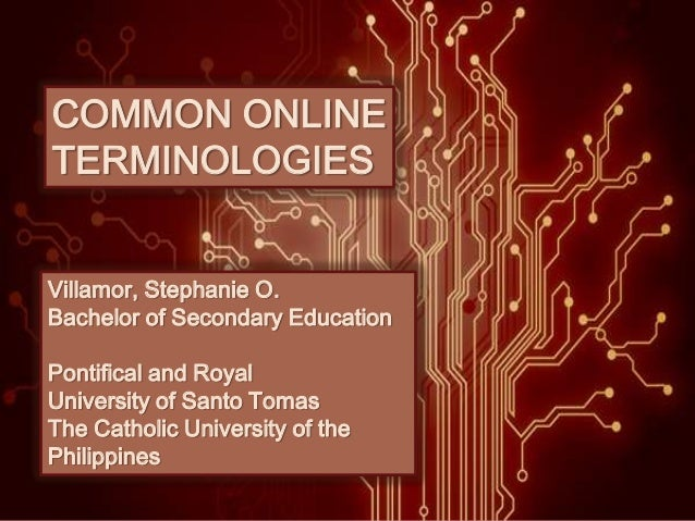 COMMON ONLINE TERMINOLOGIES Villamor, Stephanie O. Bachelor of Secondary Education Pontifical and Royal University of Sant...