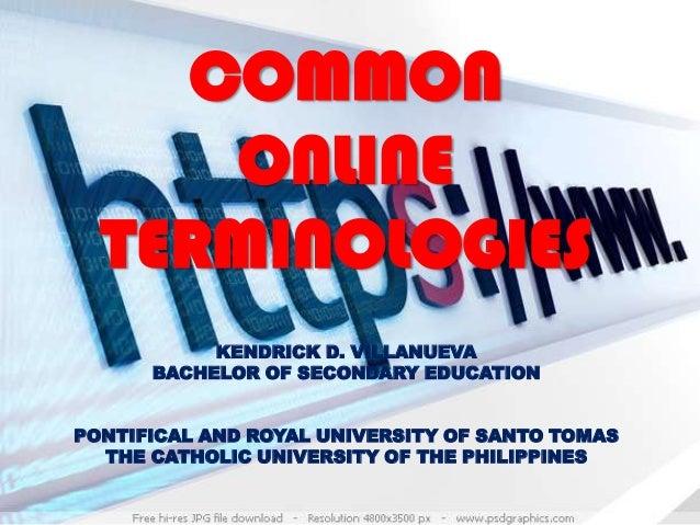 COMMON ONLINE TERMINOLOGIES KENDRICK D. VILLANUEVA BACHELOR OF SECONDARY EDUCATION PONTIFICAL AND ROYAL UNIVERSITY OF SANT...