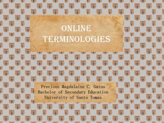 ONLINE TERMINOLOGIES  Precious Magdalaine C. Gatus Bachelor of Secondary Education University of Santo Tomas