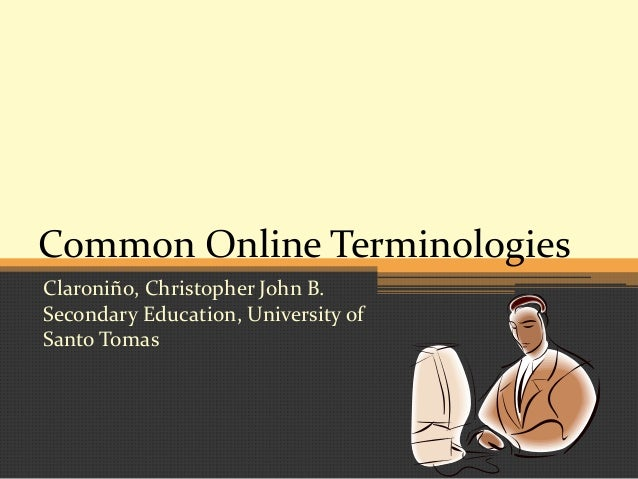 Common Online Terminologies Claroniño, Christopher John B. Secondary Education, University of Santo Tomas