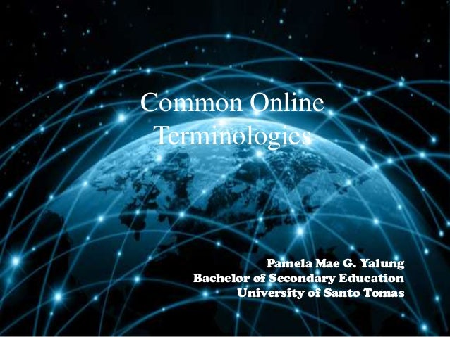 Common Online Terminologies  Pamela Mae G. Yalung Bachelor of Secondary Education University of Santo Tomas