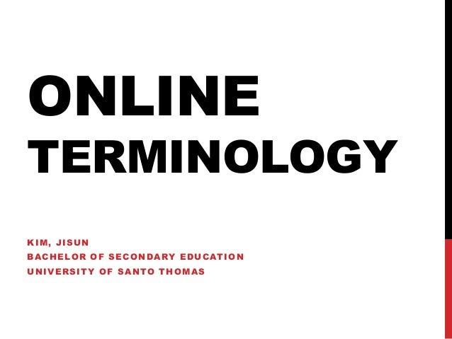 ONLINE  TERMINOLOGY KIM, JISUN BACHELOR OF SECONDARY EDUCATION  UNIVERSITY OF SANTO THOMAS