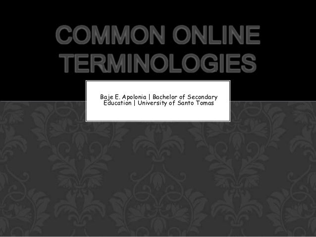 COMMON ONLINE TERMINOLOGIES Baje E. Apolonia | Bachelor of Secondary Education | University of Santo Tomas