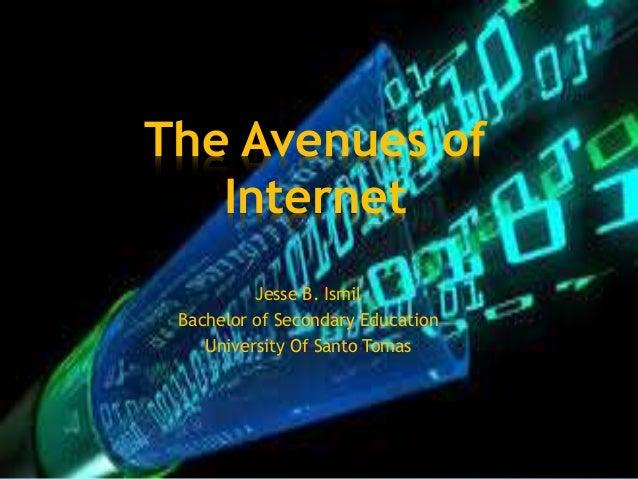 The Avenues of Internet Jesse B. Ismil Bachelor of Secondary Education University Of Santo Tomas
