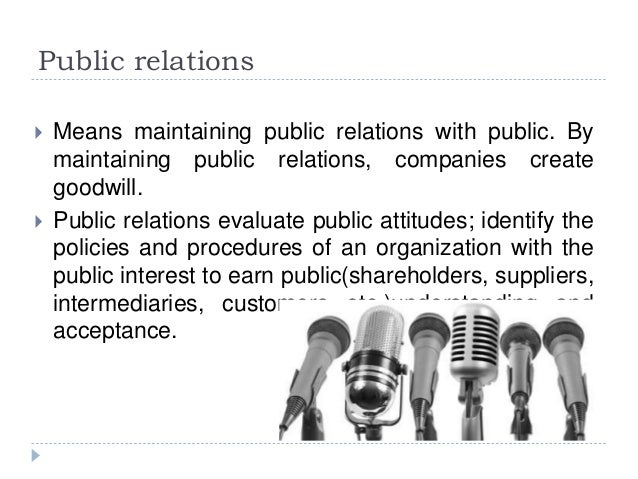 Public relations  Means maintaining public relations with public. By maintaining public relations, companies create goodw...