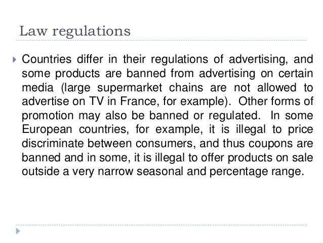 Law regulations  Countries differ in their regulations of advertising, and some products are banned from advertising on c...