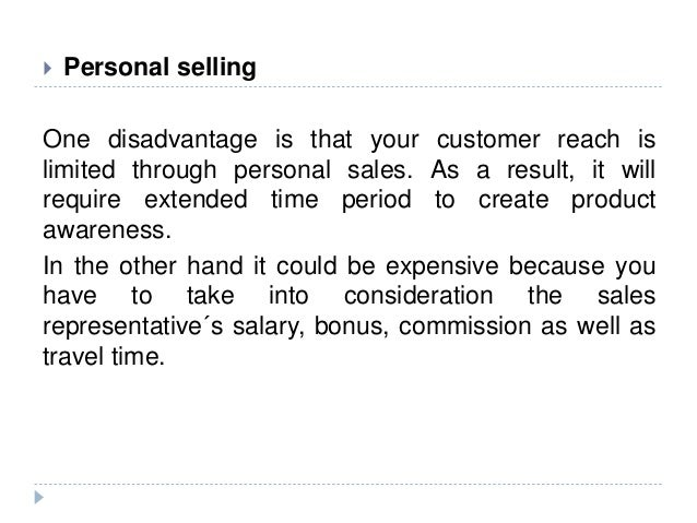  Personal selling One disadvantage is that your customer reach is limited through personal sales. As a result, it will re...