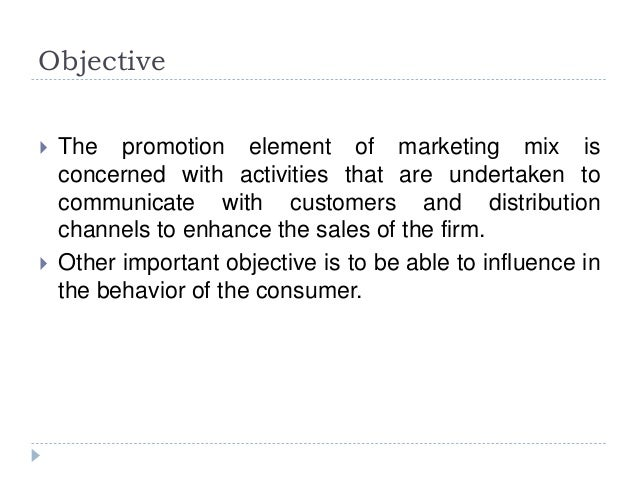 Objective  The promotion element of marketing mix is concerned with activities that are undertaken to communicate with cu...