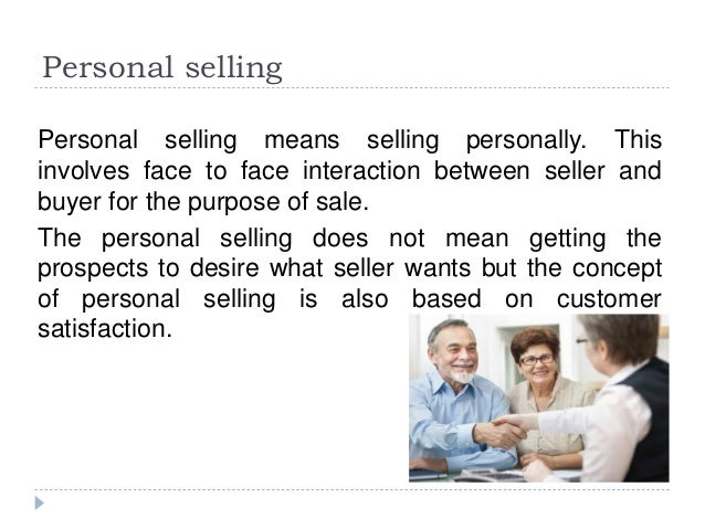 Personal selling Personal selling means selling personally. This involves face to face interaction between seller and buye...