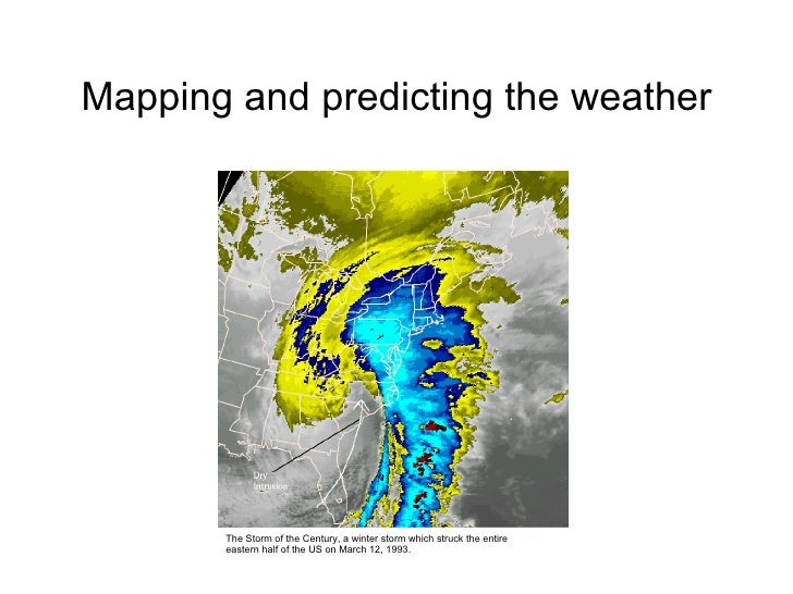 Mapping and predicting the weather The Storm of the Century, a winter storm which struck the entire eastern half of the US...