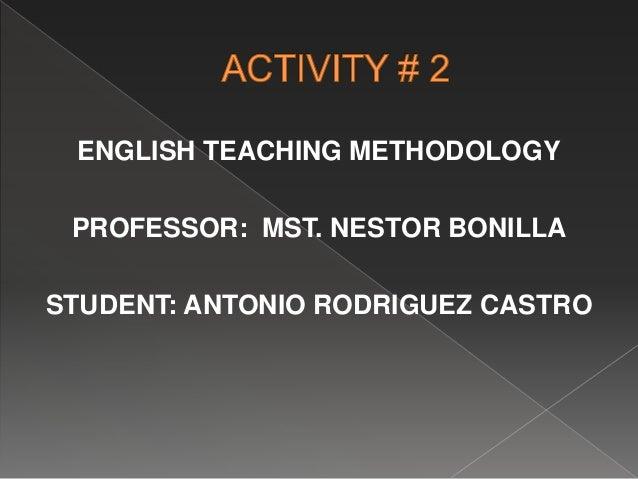 ENGLISH TEACHING METHODOLOGY PROFESSOR: MST. NESTOR BONILLA STUDENT: ANTONIO RODRIGUEZ CASTRO