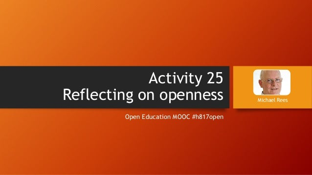 Activity 25Reflecting on opennessOpen Education MOOC #h817openMichael Rees