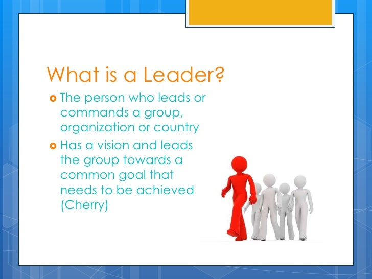 What is a Leader? The person who leads or  commands a group,  organization or country Has a vision and leads  the group ...