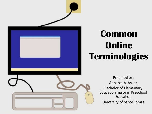 Common Online Terminologies Prepared by: Annabel A. Ayson Bachelor of Elementary Education major in Preschool Education Un...