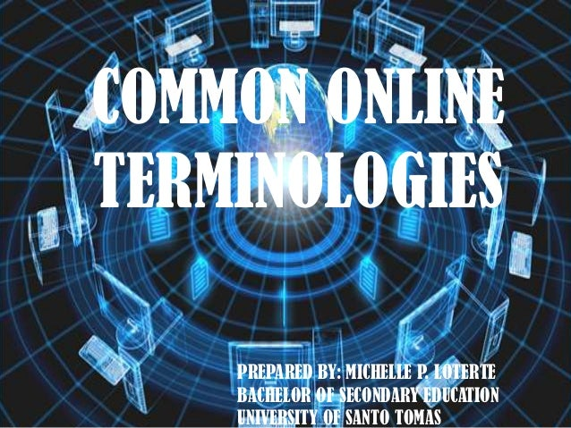 COMMON ONLINE TERMINOLOGIES PREPARED BY: MICHELLE P. LOTERTE BACHELOR OF SECONDARY EDUCATION UNIVERSITY OF SANTO TOMAS