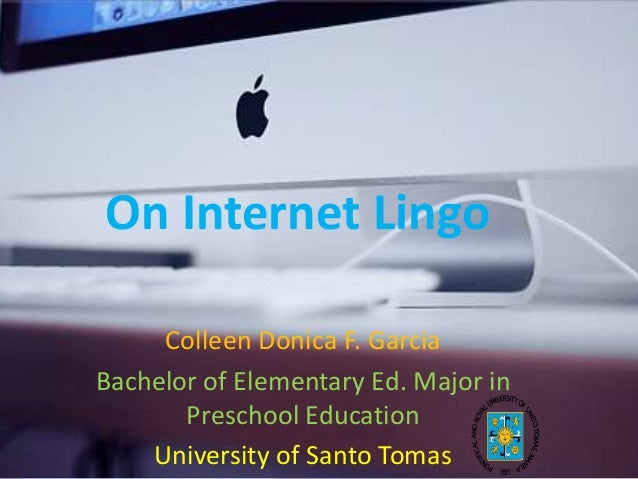 On Internet Lingo Colleen Donica F. Garcia Bachelor of Elementary Ed. Major in Preschool Education University of Santo Tom...