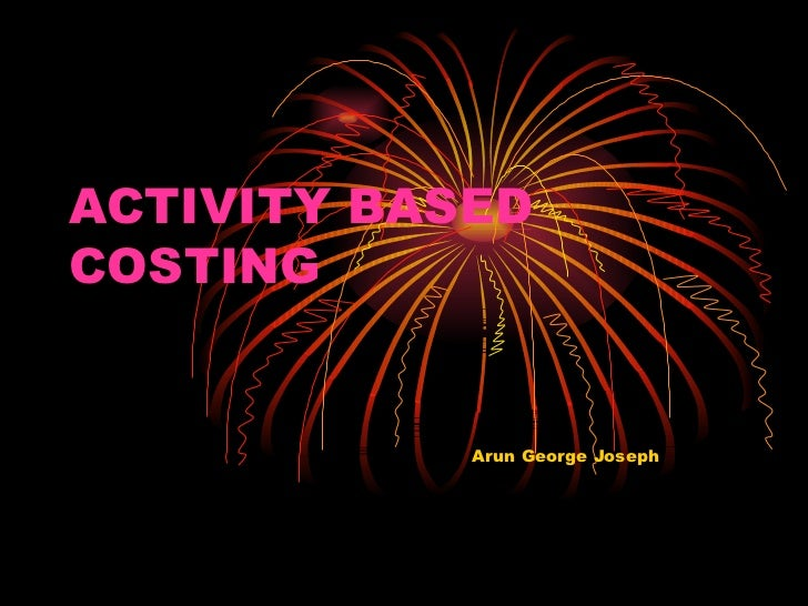 ACTIVITY BASED COSTING Arun George Joseph