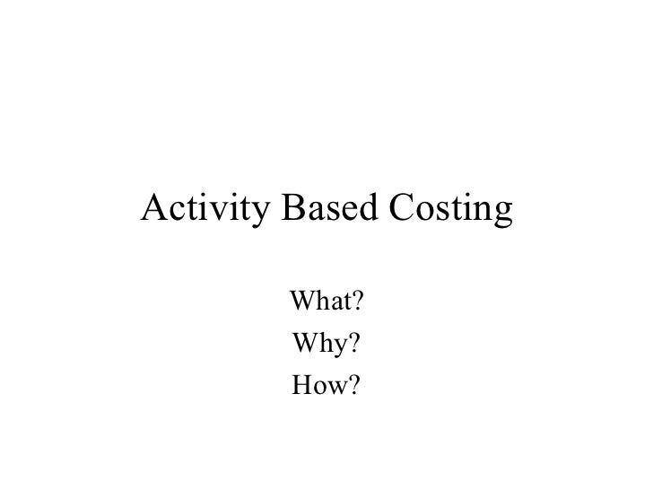 Activity Based Costing What? Why? How?