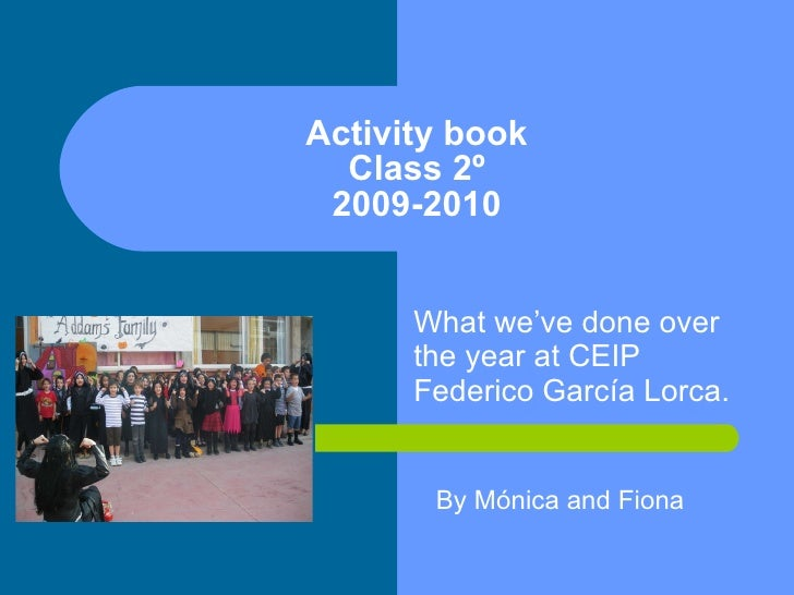 Activity book Class 2º 2009-2010 What we've done over the year at CEIP Federico García Lorca. By Mónica and Fiona