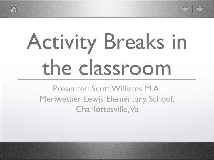 Activity Breaks in the classroom    Presenter: Scott Williams M.A. Meriwether Lewis Elementary School,          Charlottes...