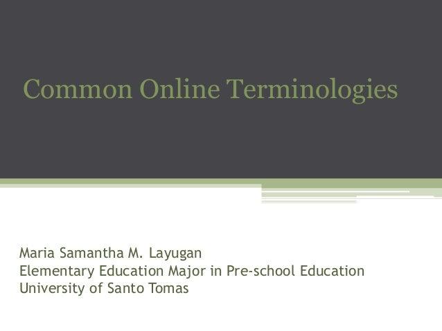 Common Online Terminologies  Maria Samantha M. Layugan Elementary Education Major in Pre-school Education University of Sa...