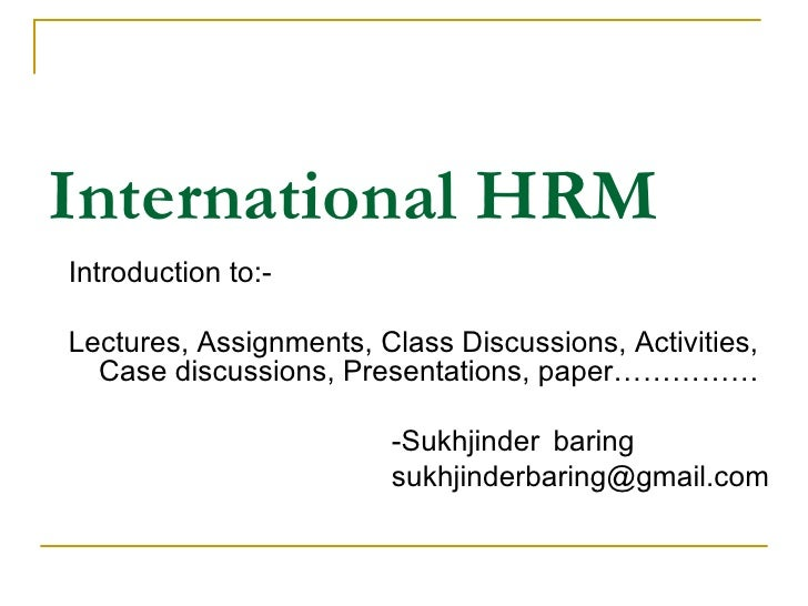 International HRM <ul><li>Introduction to:- </li></ul><ul><li>Lectures, Assignments, Class Discussions, Activities, Case d...