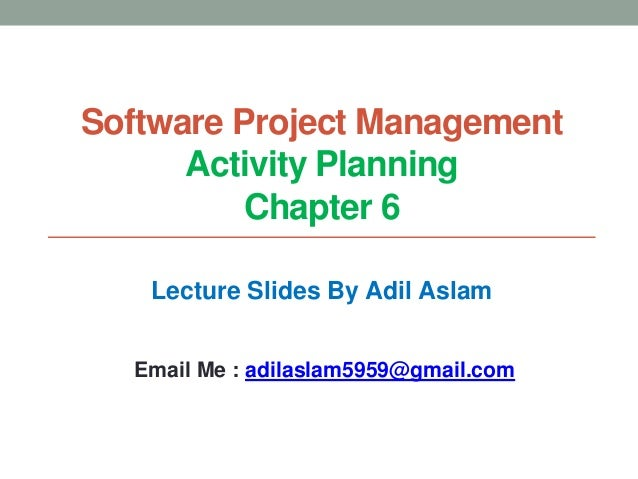 Software Project Management Activity Planning Chapter 6 Lecture Slides By Adil Aslam Email Me : adilaslam5959@gmail.com