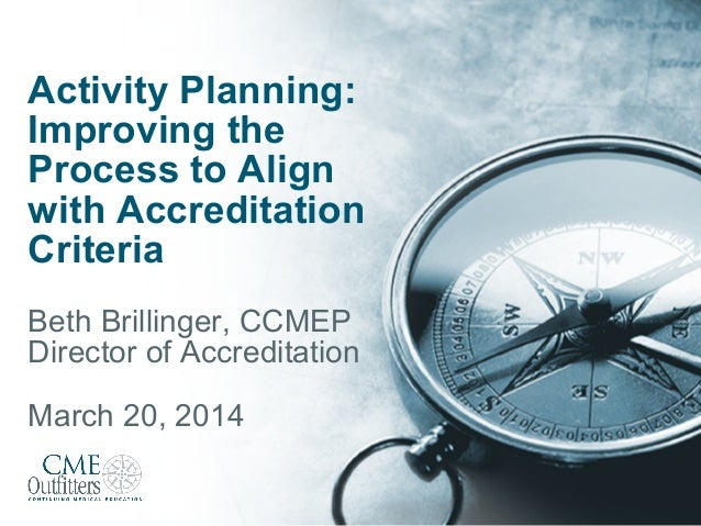 Activity Planning: Improving the Process to Align with Accreditation Criteria Beth Brillinger, CCMEP Director of Accredita...