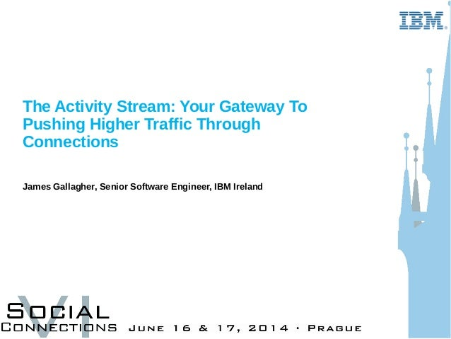 The Activity Stream: Your Gateway To Pushing Higher Traffic Through Connections James Gallagher, Senior Software Engineer,...