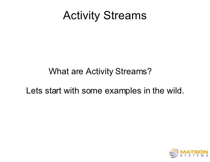 Activity Streams What are Activity Streams?  Lets start with some examples in the wild. A Ruby-On-Rails Plug-in by Jonatha...
