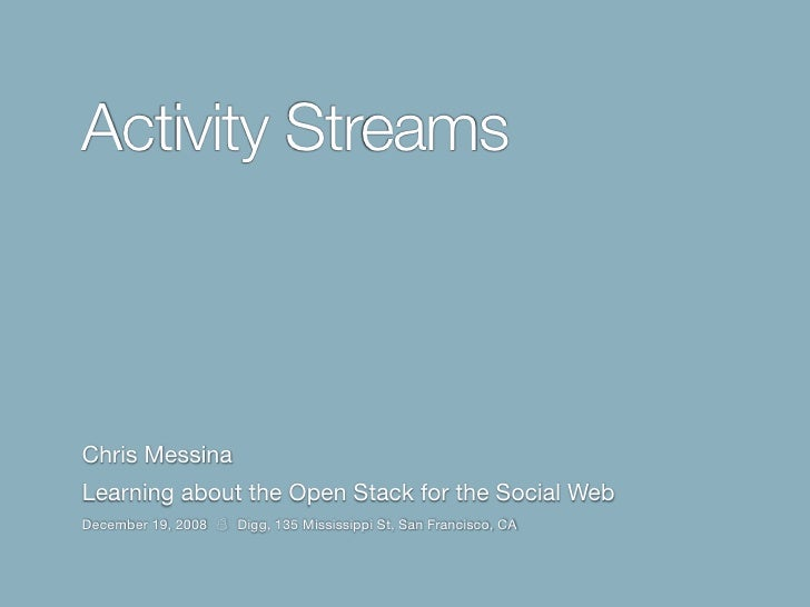 Activity Streams    Chris Messina Learning about the Open Stack for the Social Web December 19, 2008   Digg, 135 Mississip...