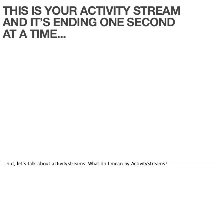 THIS IS YOUR ACTIVITY STREAM AND IT'S ENDING ONE SECOND AT A TIME...     ...but, let's talk about activitystreams. What do...