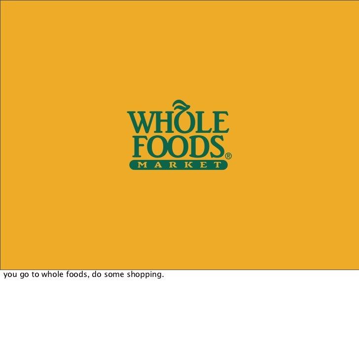 you go to whole foods, do some shopping.