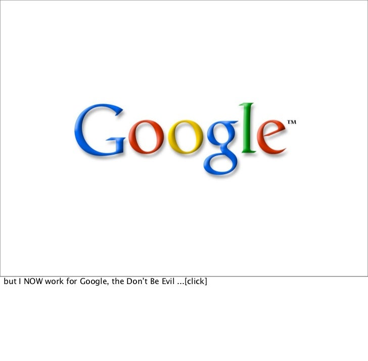 but I NOW work for Google, the Don't Be Evil ...[click]