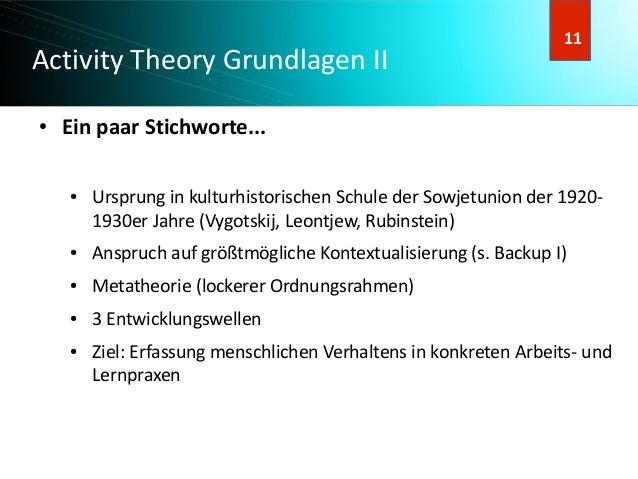 12 12 Activity Theory Grundlagen II ) 11 ● Ein paar Stichworte... ● Ursprung in kulturhistorischen Schule der Sowjetunion ...